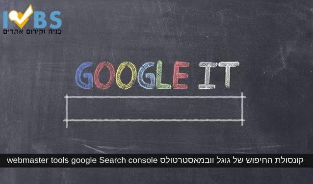 webmaster tools google Search console - קונסולת החיפוש של גוגל – וובמאסטר טולס