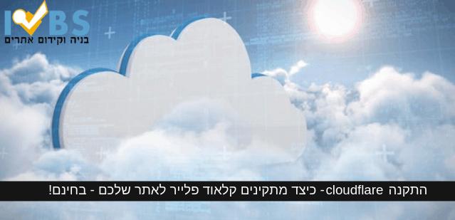 התקנת cloudflare – כיצד מתקינים קלאוד פלייר לאתר שלכם - בחינם!