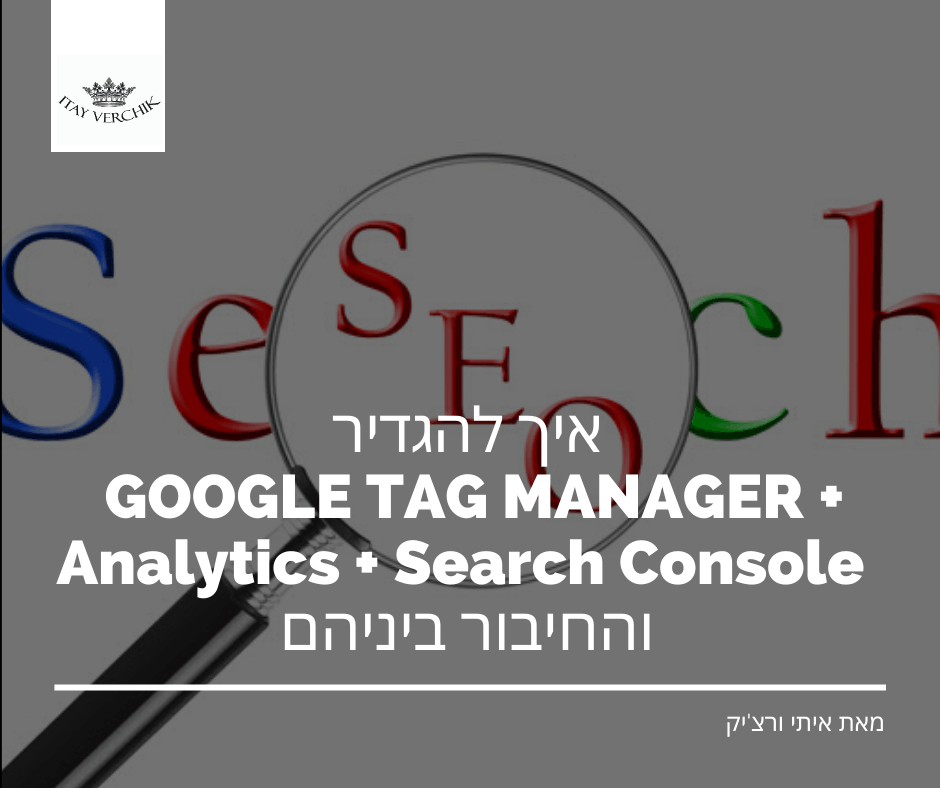 איך להגדיר GOOGLE TAG MANAGER + Analytics + Search Console והחיבור ביניהם